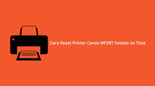 Cara Reset Printer Canon MP287 Setelah Isi Tinta
