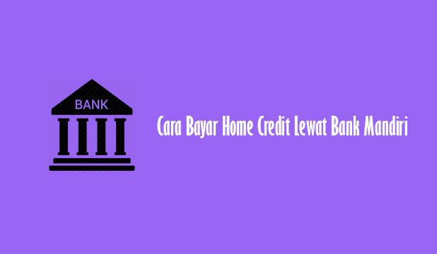 Cara Bayar Home Credit Lewat Bank Mandiri