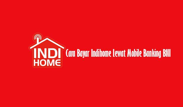 Cara Bayar Indihome Lewat Mobile Banking BNI