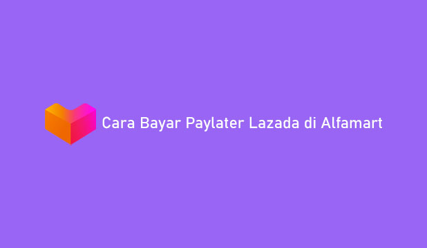 Cara Bayar Paylater Lazada di Alfamart