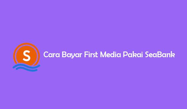 Cara Bayar First Media Pakai SeaBank