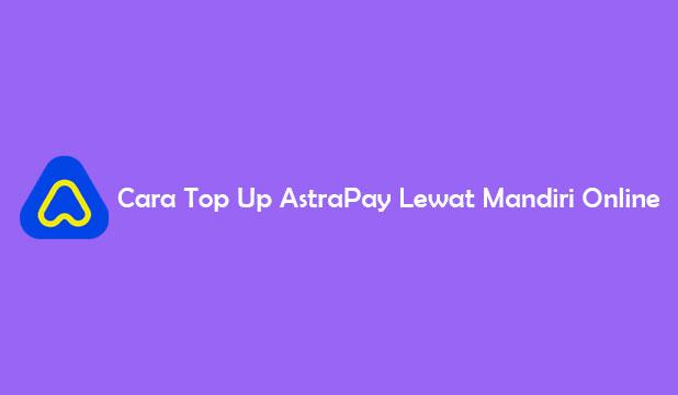 Cara Top Up AstraPay Lewat Mandiri Online